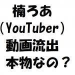 楠ろあ(YouTuber)の流出動画は本物なの?動画を検証!経歴プロフ紹介!
