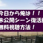 動画無料視聴【今日から俺は!未公開シーン復活版】の内容や長さは?