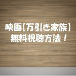 【万引き家族】映画は無料で動画視聴OK!アカデミー賞候補も見逃し配信!